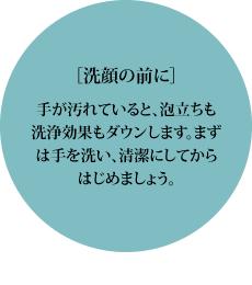 [洗顔の前に]手が汚れていると、泡立ちも洗浄効果もダウンします。まずは手を洗い、清潔にしてからはじめましょう。
