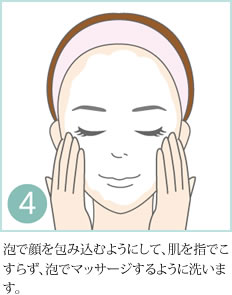 4.泡で顔を包み込むようにして、肌を指でこすらず、泡でマッサージするように洗います。